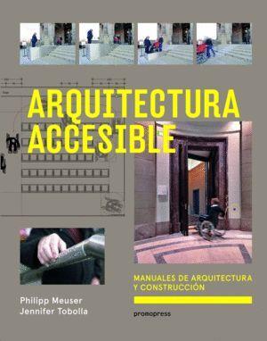 ARQUITECTURA ACCESIBLE: MANUALES DE ARQUITECTURA Y CONSTRUCCION; PHILLIPP MEUSER Y JENNIFER TOBOLLA