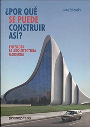 ¿POR QUÉ SE PUEDE CONSTRUIR ASÍ?: ENTENDER LA ARQUITECTURA MODERNA; JOHN ZUKOWSKY