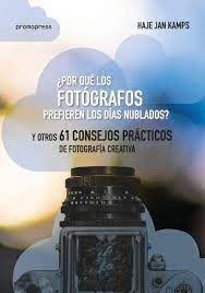 ¿PORQUE LOS FOTOGRAFOS PREFIEREN LOS DIAS NUBLADOS?: Y OTROS 61 CONSEJOS PRACTICOS DE FOTOGRAFIA CREATIVA; HAJE JAN KAMPS